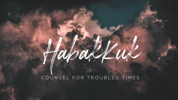 Habakkuk: Counsel for Troubled Times